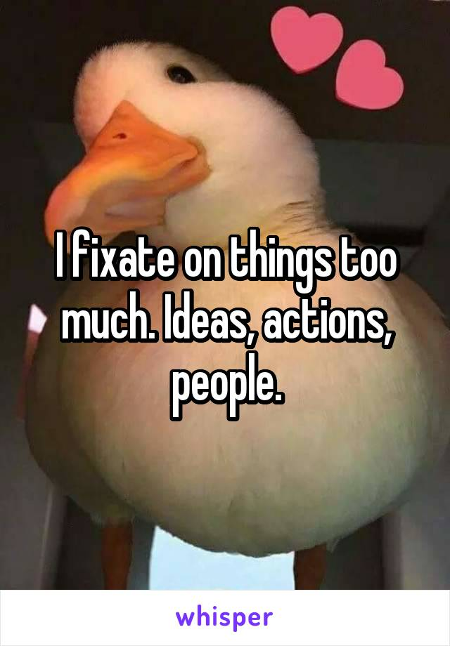 I fixate on things too much. Ideas, actions, people.