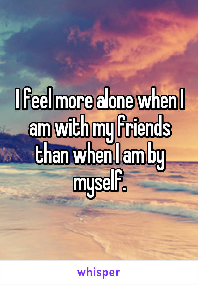 I feel more alone when I am with my friends than when I am by myself.