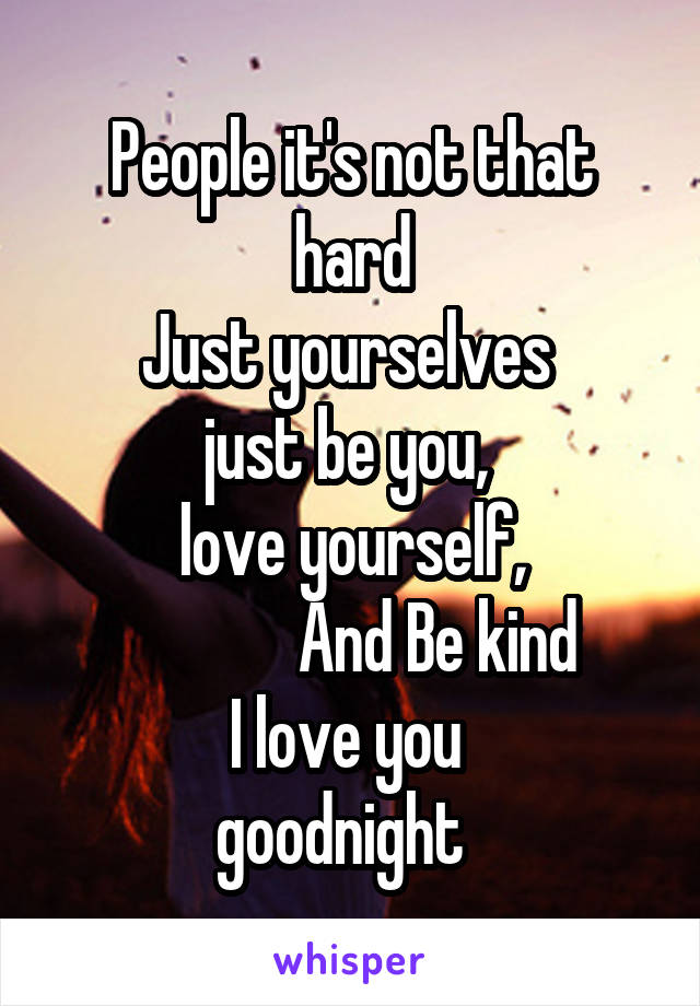 People it's not that hard Just yourselves  just be you,  love yourself,              And Be kind I love you  goodnight