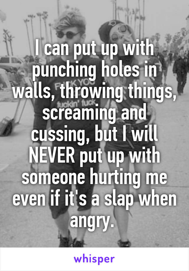 I can put up with punching holes in walls, throwing things, screaming and cussing, but I will NEVER put up with someone hurting me even if it's a slap when angry.