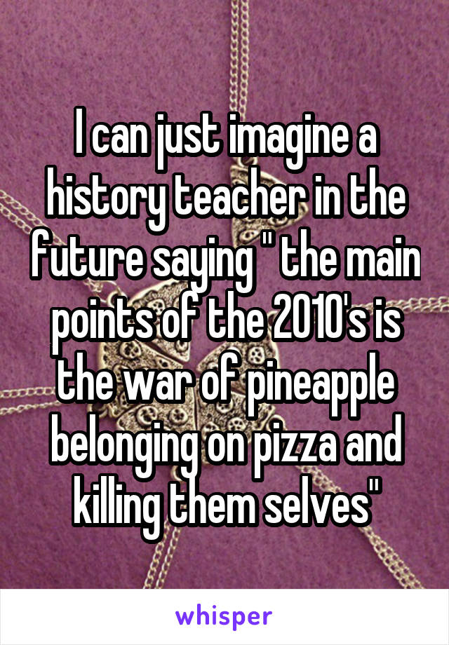 """I can just imagine a history teacher in the future saying """" the main points of the 2010's is the war of pineapple belonging on pizza and killing them selves"""""""