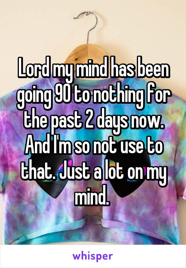 Lord my mind has been going 90 to nothing for the past 2 days now. And I'm so not use to that. Just a lot on my mind.