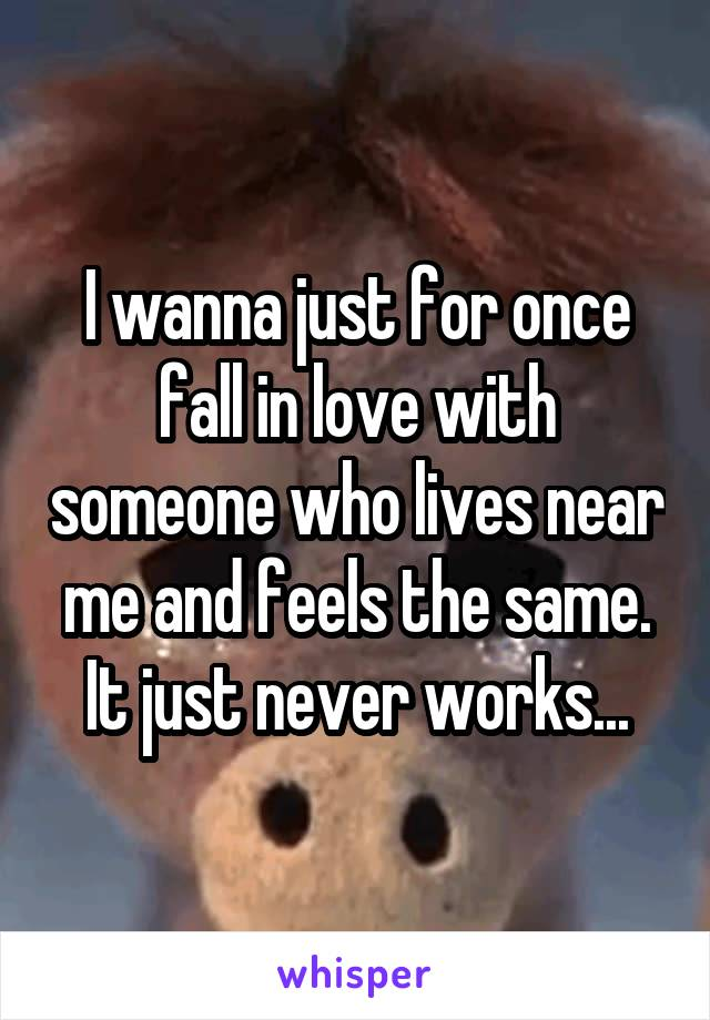 I wanna just for once fall in love with someone who lives near me and feels the same. It just never works...