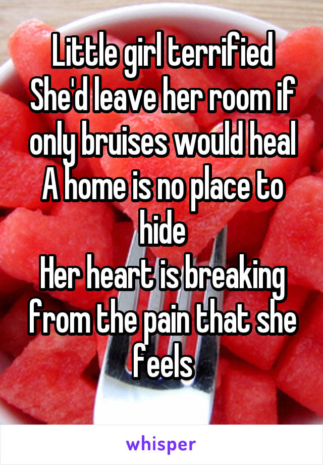 Little girl terrified She'd leave her room if only bruises would heal A home is no place to hide Her heart is breaking from the pain that she feels