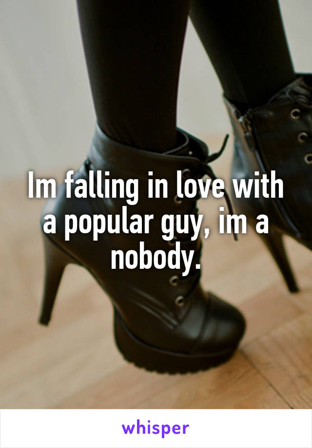 Im falling in love with a popular guy, im a nobody.