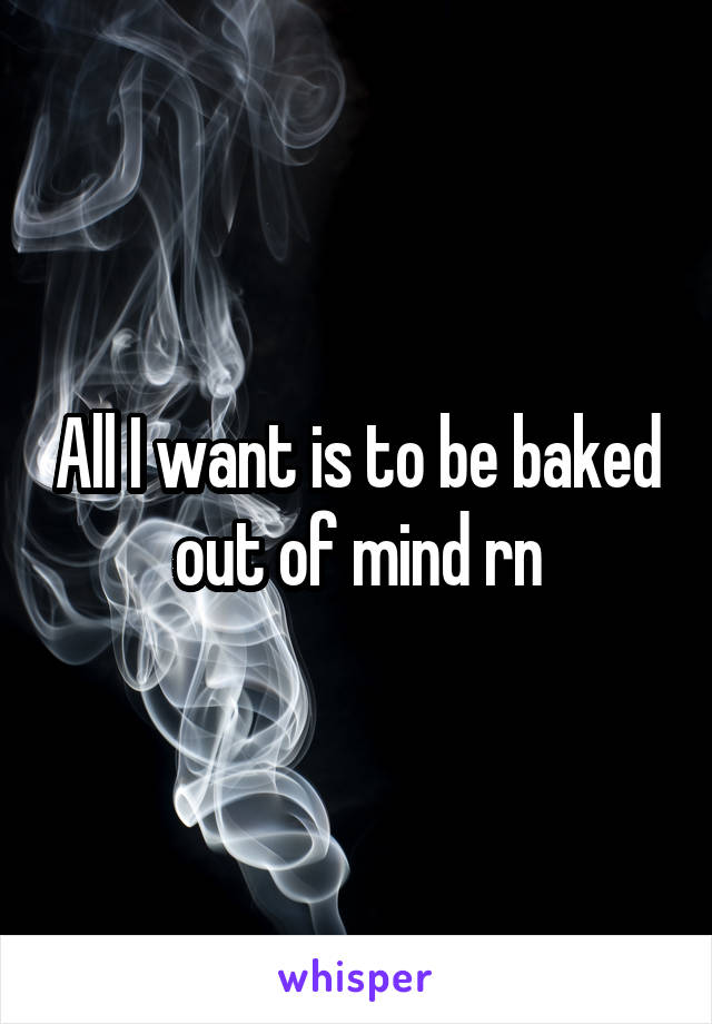 All I want is to be baked out of mind rn