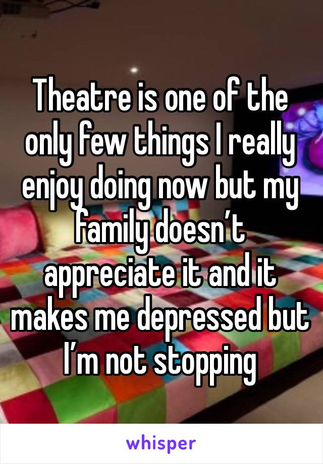 Theatre is one of the only few things I really enjoy doing now but my family doesn't appreciate it and it makes me depressed but I'm not stopping