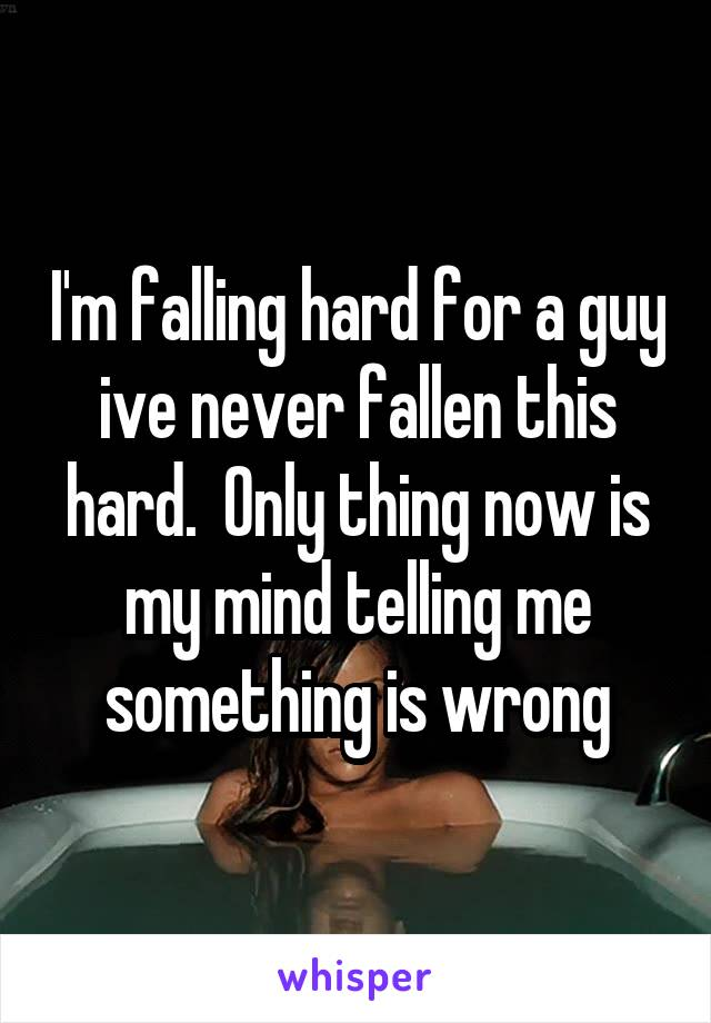 I'm falling hard for a guy ive never fallen this hard.  Only thing now is my mind telling me something is wrong