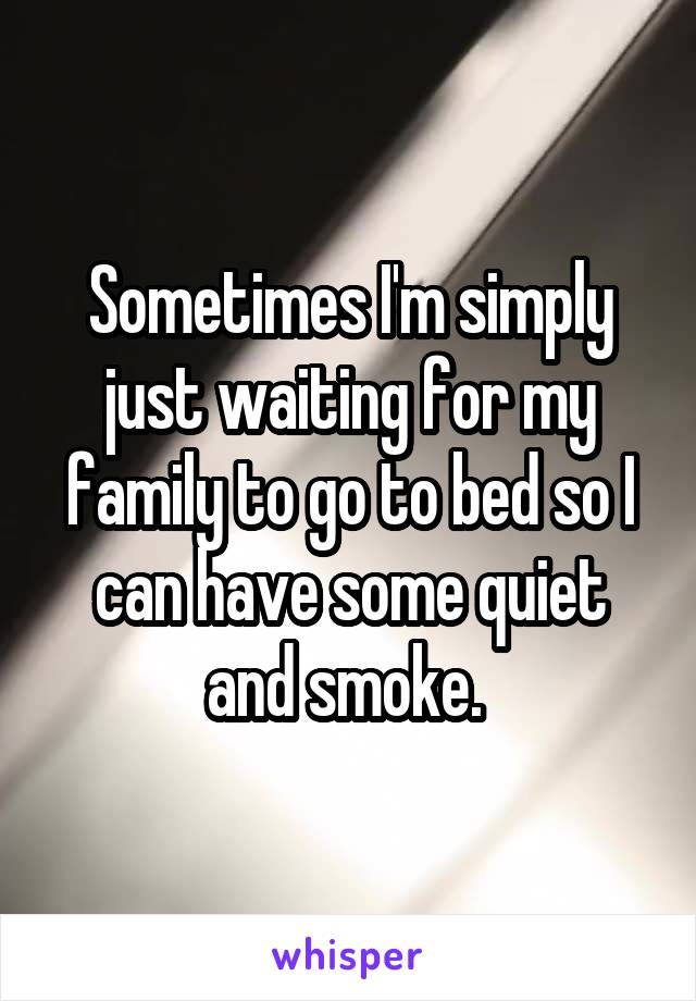Sometimes I'm simply just waiting for my family to go to bed so I can have some quiet and smoke.