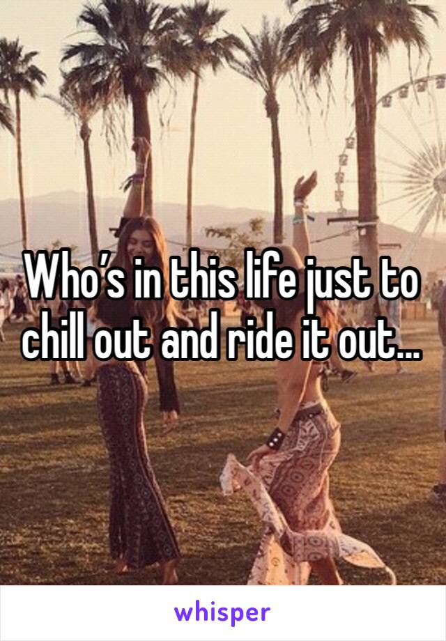 Who's in this life just to chill out and ride it out...