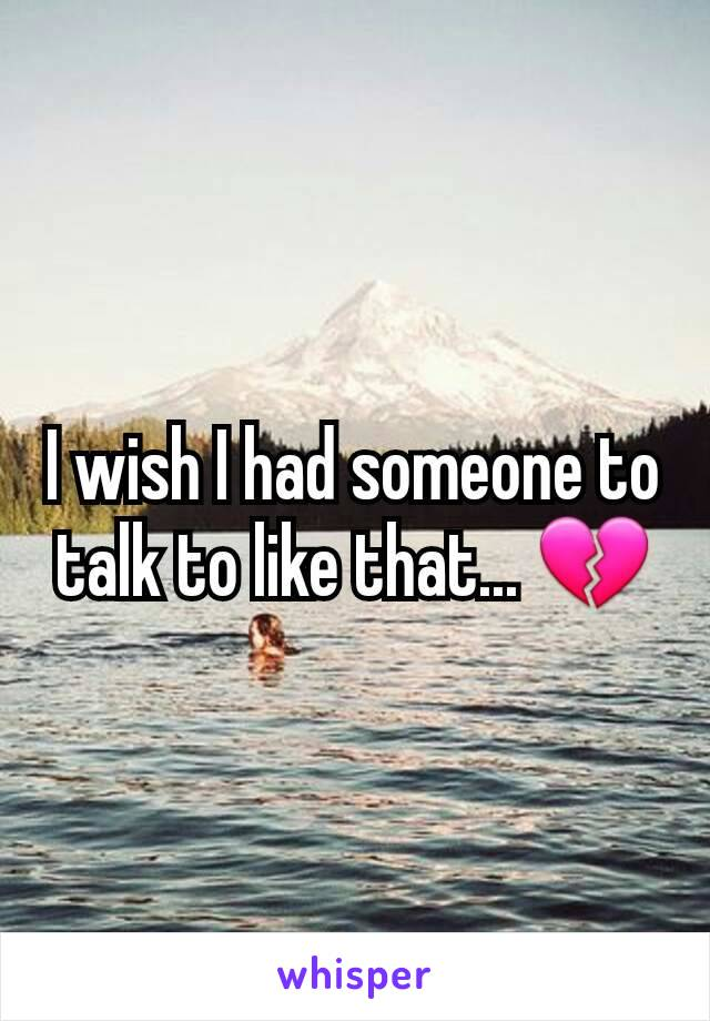I wish I had someone to talk to like that... 💔