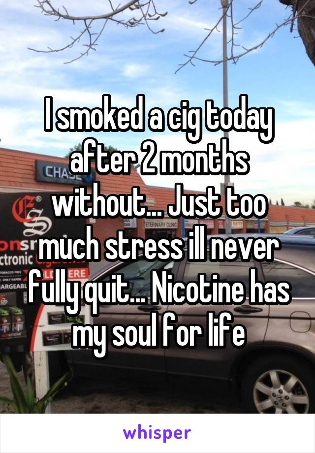 I smoked a cig today after 2 months without... Just too much stress ill never fully quit... Nicotine has my soul for life