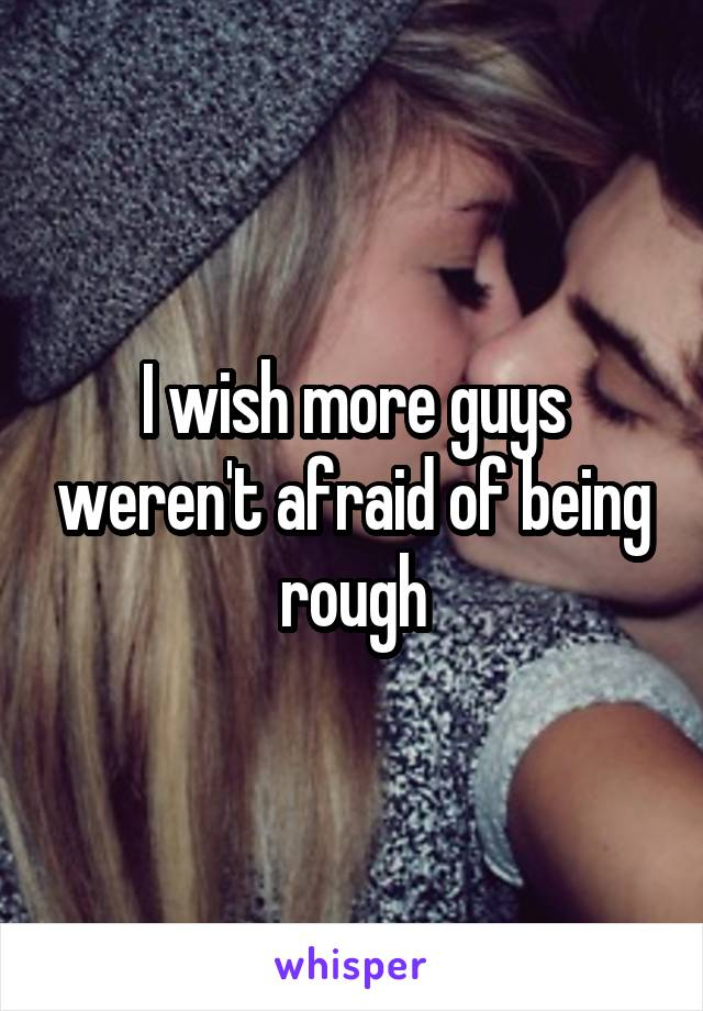 I wish more guys weren't afraid of being rough