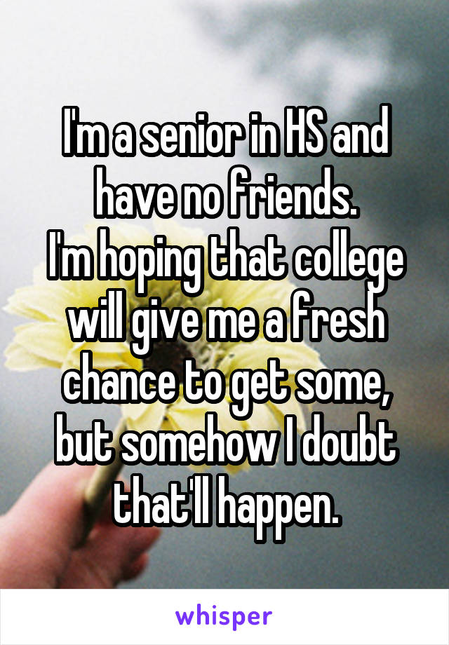 I'm a senior in HS and have no friends. I'm hoping that college will give me a fresh chance to get some, but somehow I doubt that'll happen.