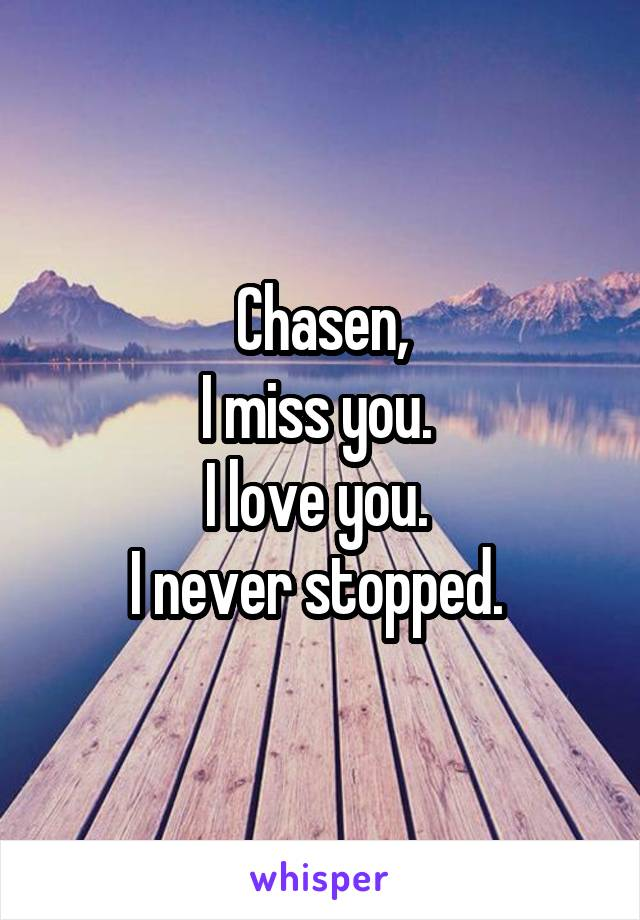Chasen, I miss you.  I love you.  I never stopped.