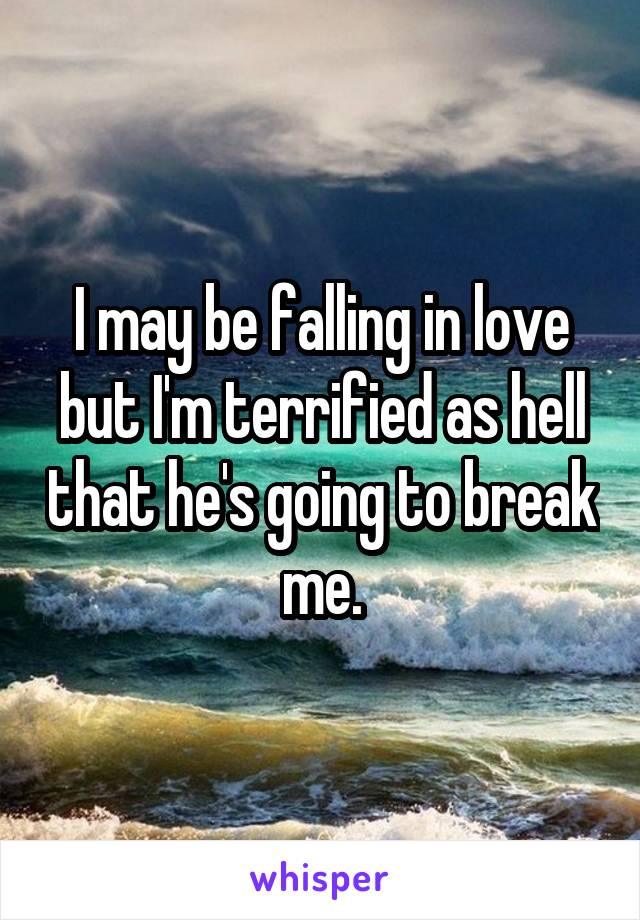 I may be falling in love but I'm terrified as hell that he's going to break me.