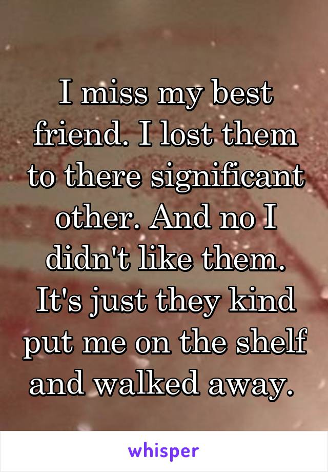 I miss my best friend. I lost them to there significant other. And no I didn't like them. It's just they kind put me on the shelf and walked away.