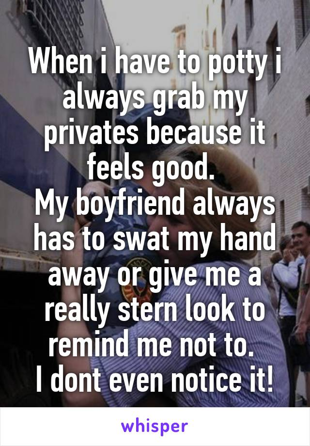 When i have to potty i always grab my privates because it feels good.  My boyfriend always has to swat my hand away or give me a really stern look to remind me not to.  I dont even notice it!