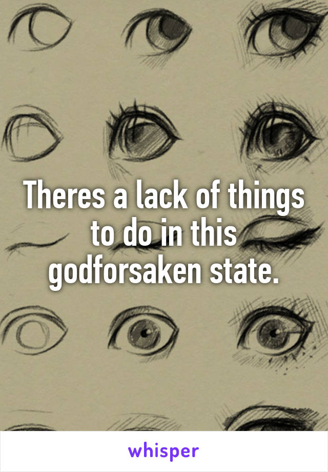 Theres a lack of things to do in this godforsaken state.