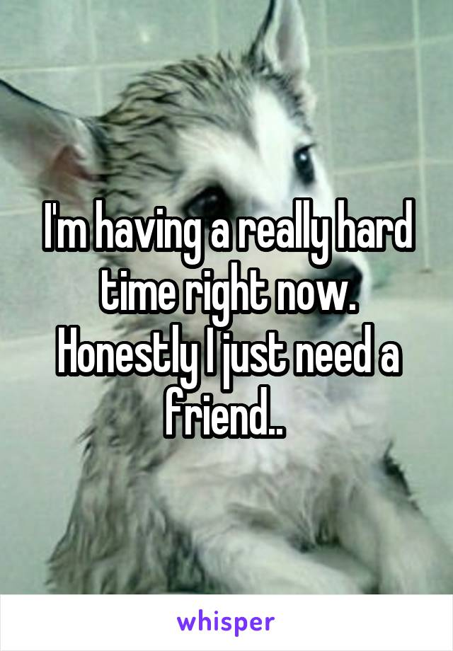 I'm having a really hard time right now. Honestly I just need a friend..