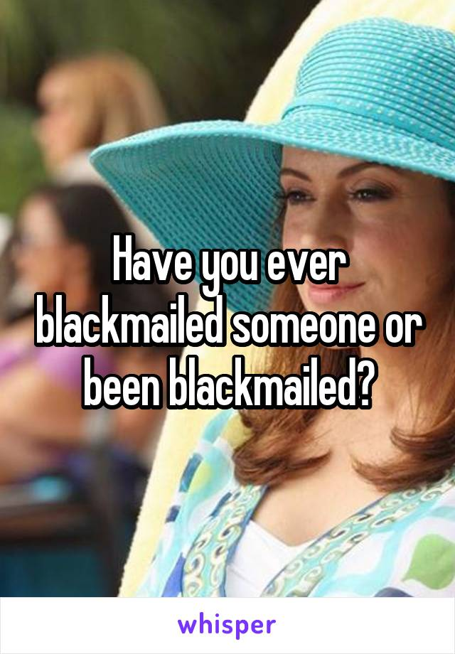 Have you ever blackmailed someone or been blackmailed?