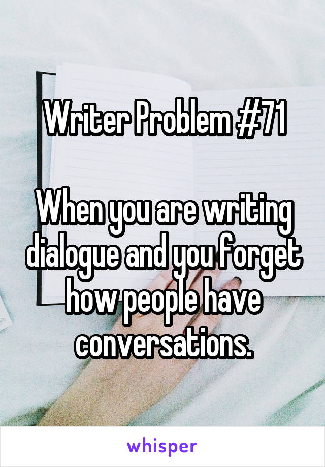 Writer Problem #71  When you are writing dialogue and you forget how people have conversations.
