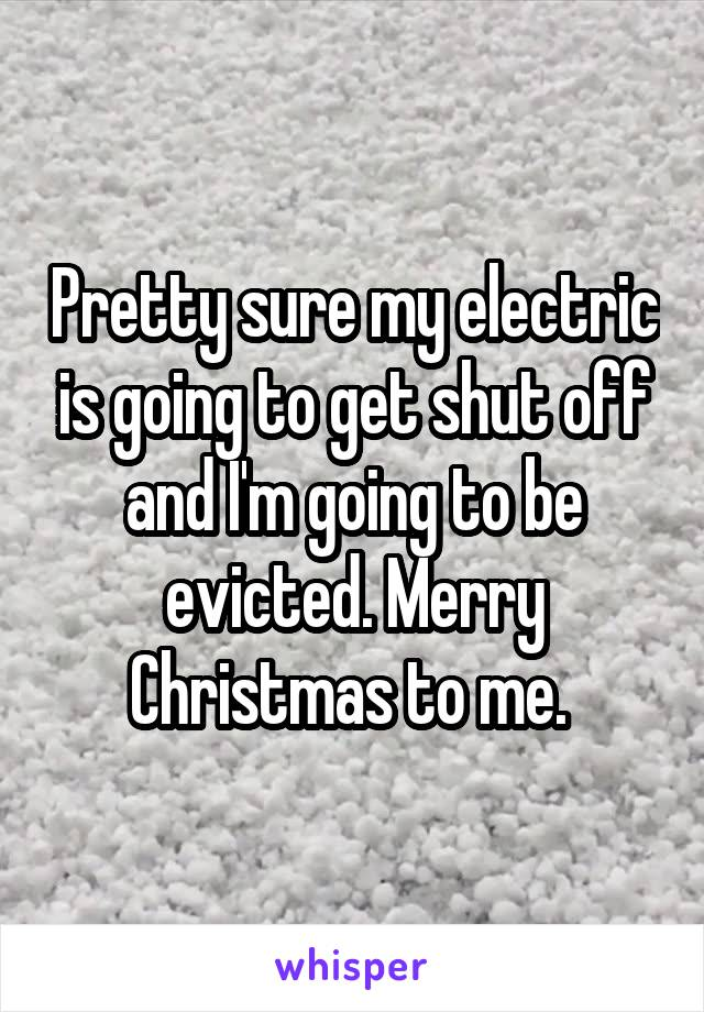 Pretty sure my electric is going to get shut off and I'm going to be evicted. Merry Christmas to me.