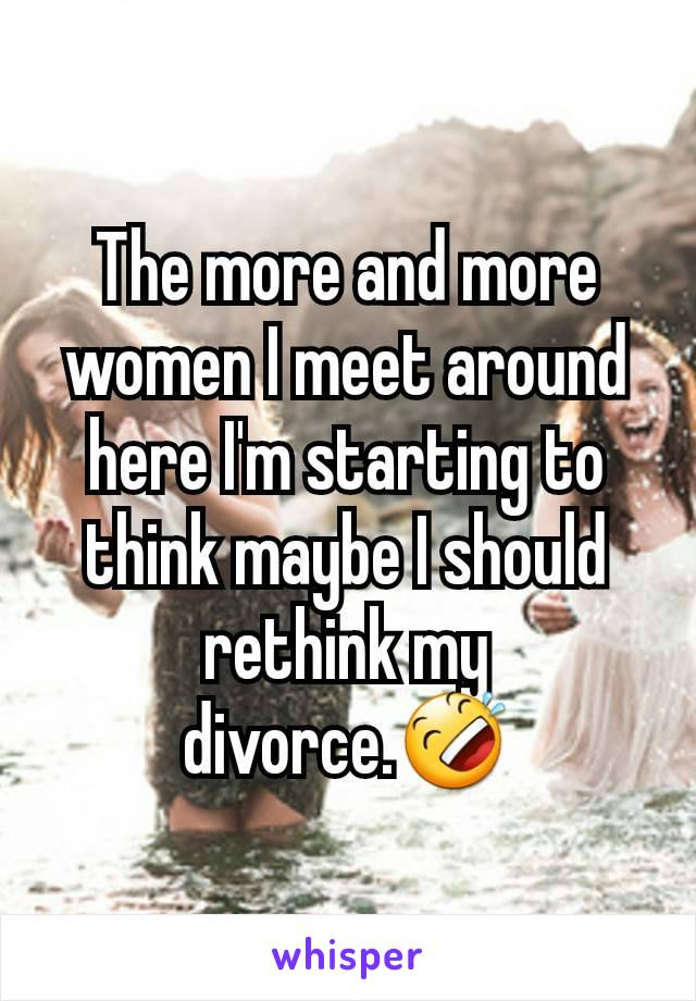 The more and more women I meet around here I'm starting to think maybe I should rethink my divorce.🤣