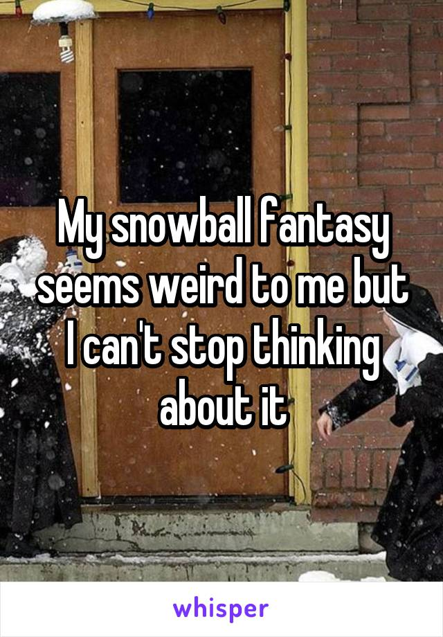 My snowball fantasy seems weird to me but I can't stop thinking about it