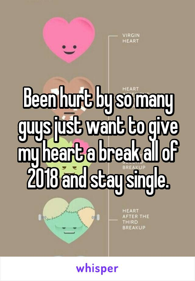 Been hurt by so many guys just want to give my heart a break all of 2018 and stay single.