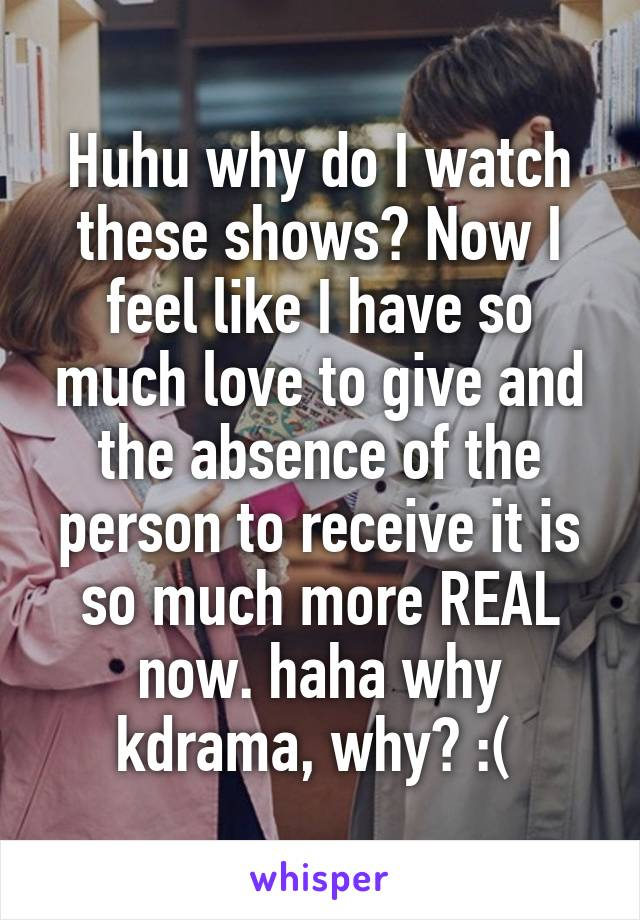 Huhu why do I watch these shows? Now I feel like I have so much love to give and the absence of the person to receive it is so much more REAL now. haha why kdrama, why? :(