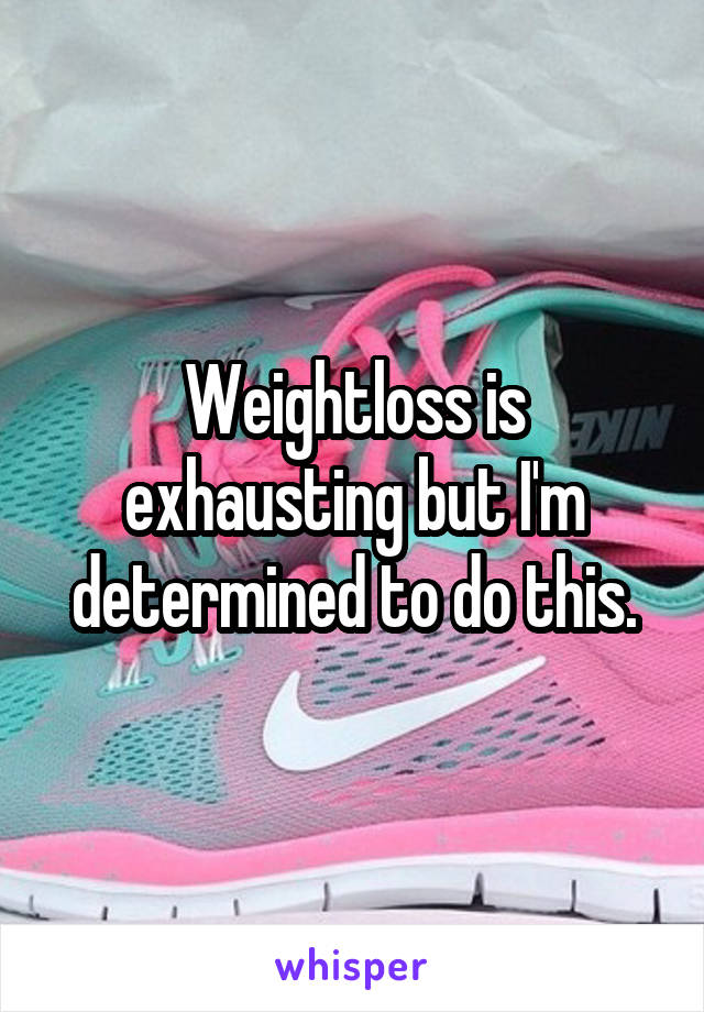 Weightloss is exhausting but I'm determined to do this.