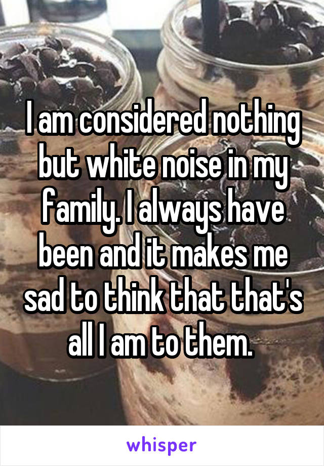 I am considered nothing but white noise in my family. I always have been and it makes me sad to think that that's all I am to them.