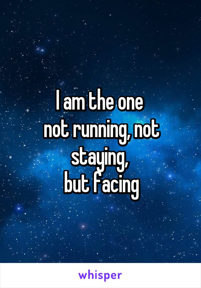I am the one  not running, not staying,  but facing