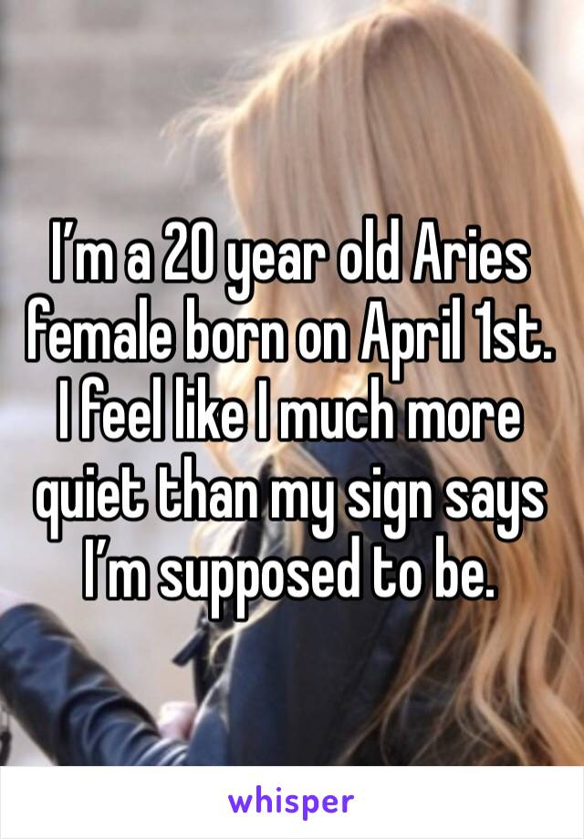 I'm a 20 year old Aries female born on April 1st. I feel like I much more quiet than my sign says I'm supposed to be.