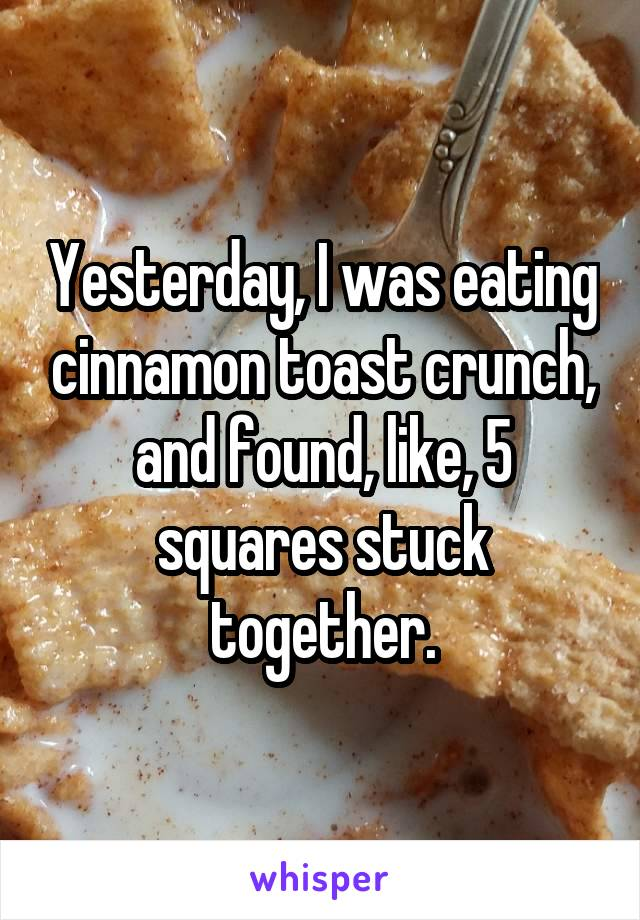 Yesterday, I was eating cinnamon toast crunch, and found, like, 5 squares stuck together.