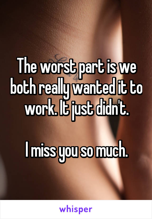 The worst part is we both really wanted it to work. It just didn't.  I miss you so much.