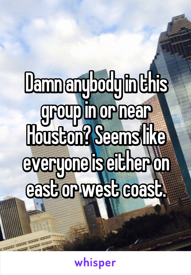 Damn anybody in this group in or near Houston? Seems like everyone is either on east or west coast.