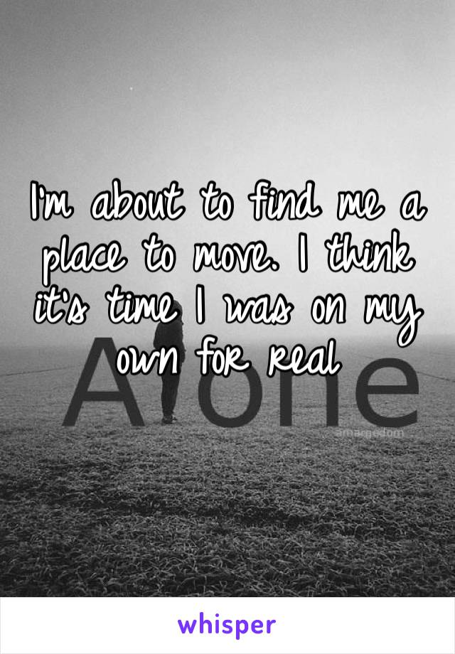 I'm about to find me a place to move. I think it's time I was on my own for real