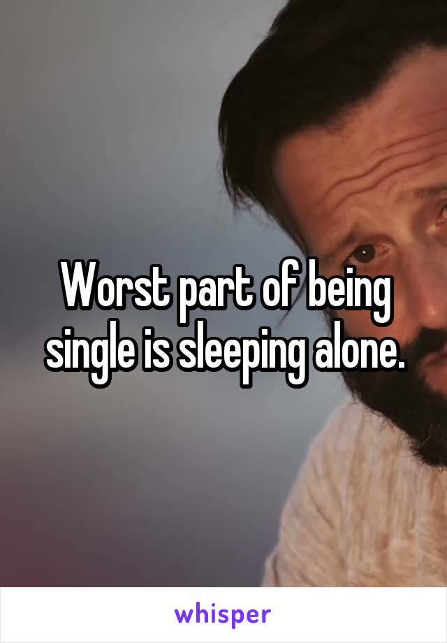 Worst part of being single is sleeping alone.