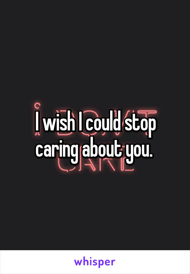 I wish I could stop caring about you.