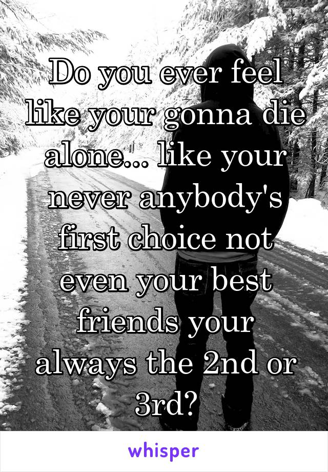 Do you ever feel like your gonna die alone... like your never anybody's first choice not even your best friends your always the 2nd or 3rd?