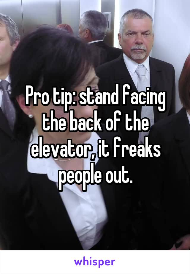 Pro tip: stand facing the back of the elevator, it freaks people out.