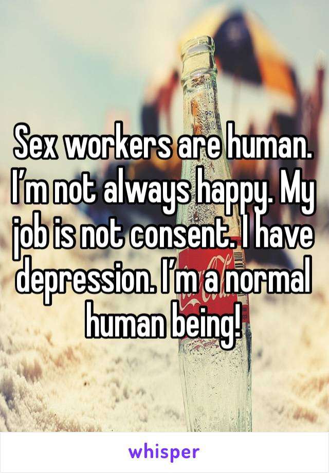 Sex workers are human. I'm not always happy. My job is not consent. I have depression. I'm a normal human being!