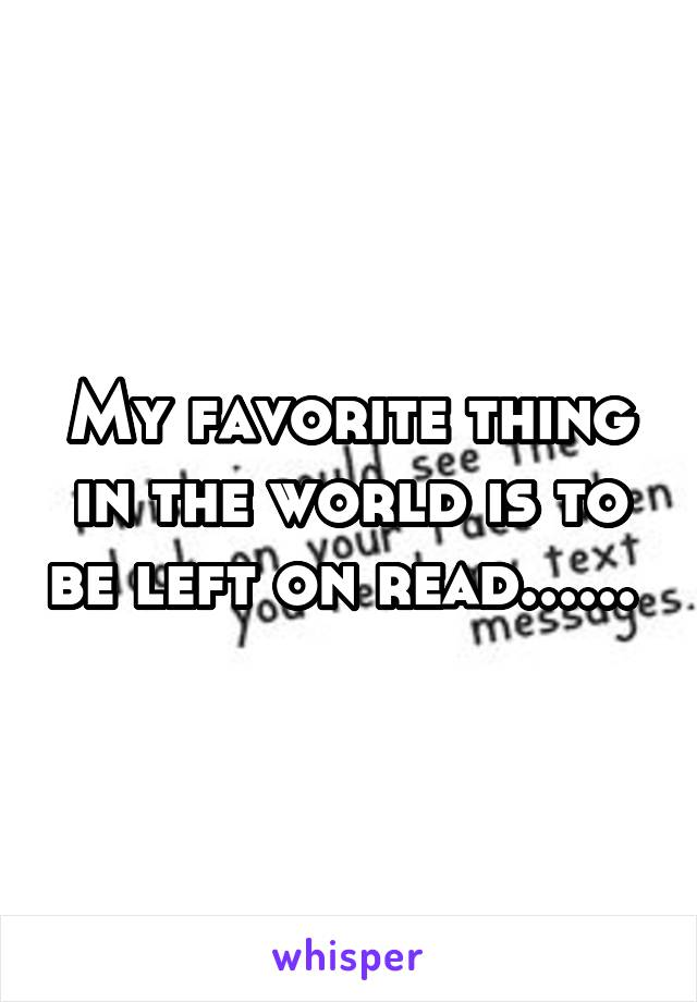 My favorite thing in the world is to be left on read......