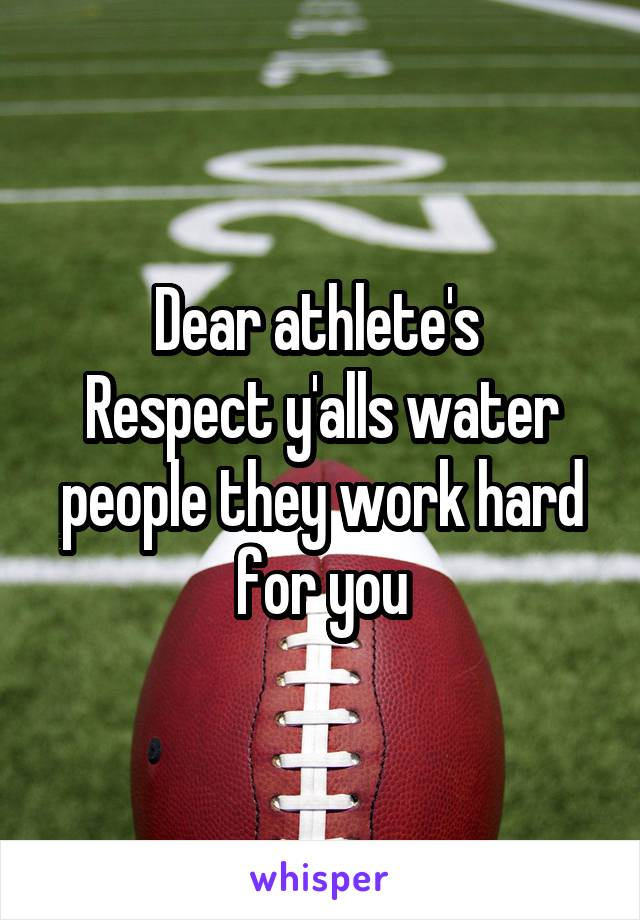 Dear athlete's  Respect y'alls water people they work hard for you