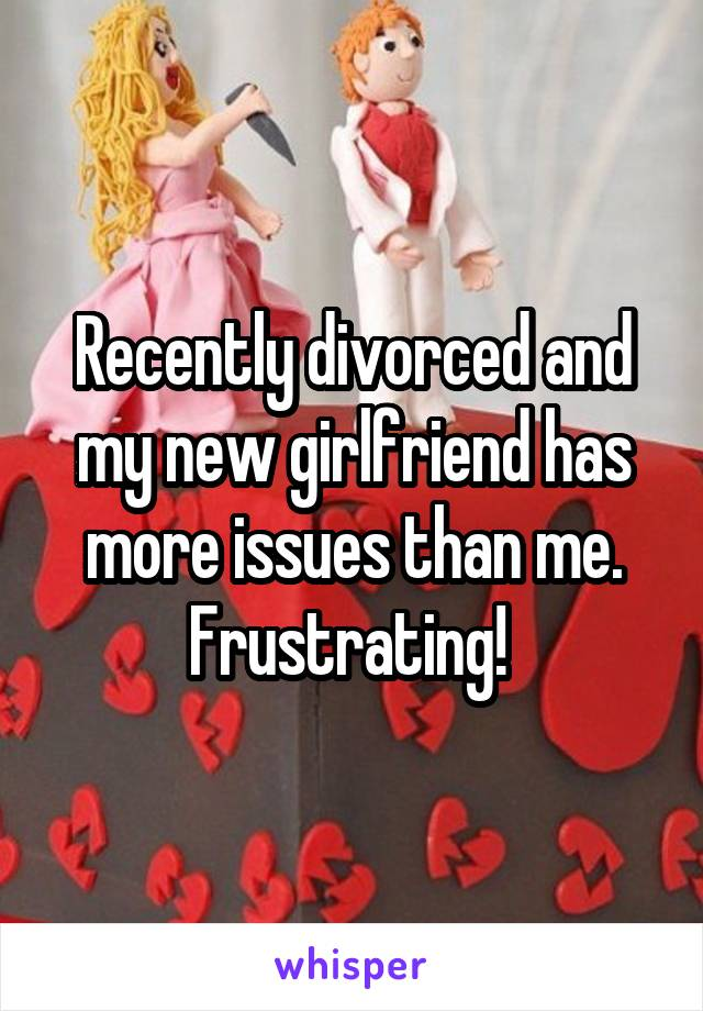 Recently divorced and my new girlfriend has more issues than me. Frustrating!