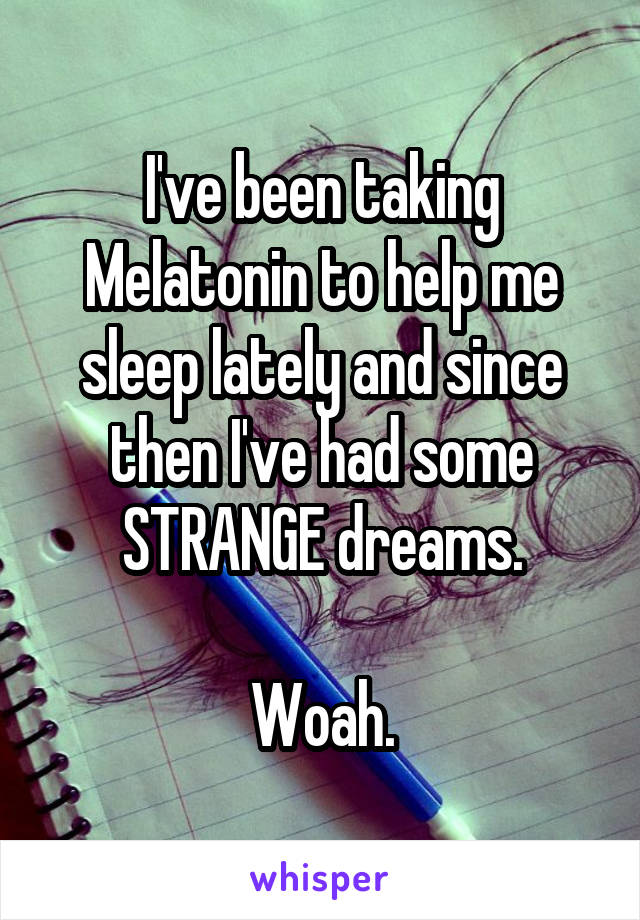 I've been taking Melatonin to help me sleep lately and since then I've had some STRANGE dreams.  Woah.