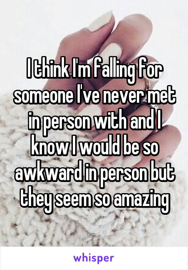 I think I'm falling for someone I've never met in person with and I know I would be so awkward in person but they seem so amazing
