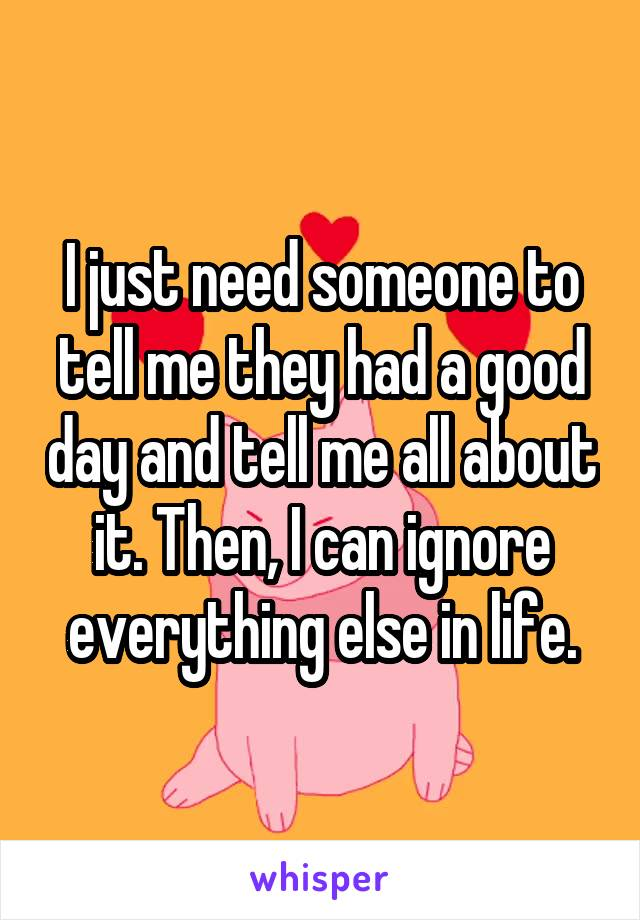 I just need someone to tell me they had a good day and tell me all about it. Then, I can ignore everything else in life.